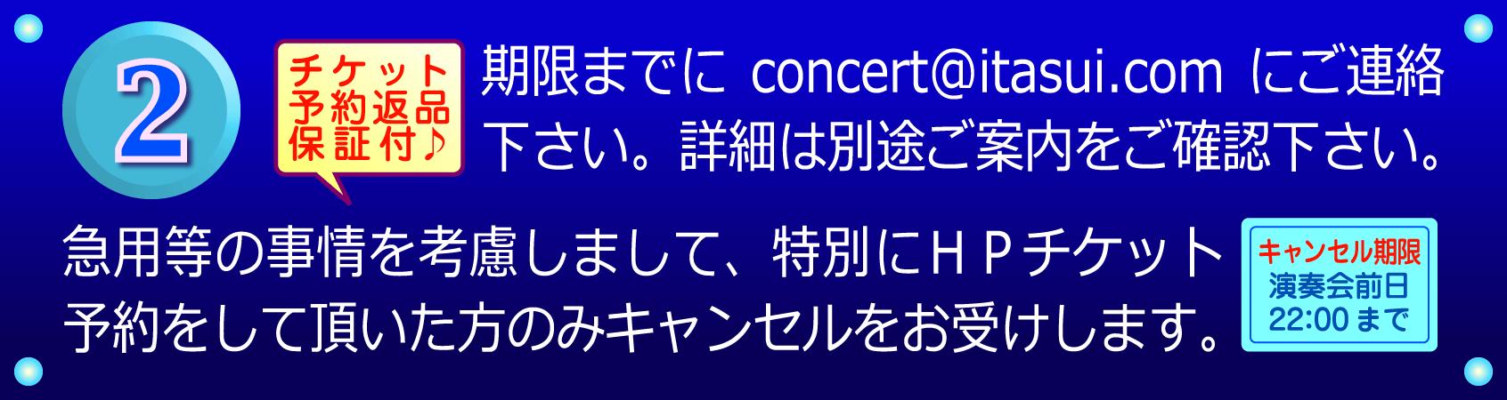 チケット予約返品保証付♪期限までにconcert@itasui.comにご連絡下さい。詳細は別途ご案内をご確認下さい。 急用等の事情を考慮しまして、特別にHPチケット予約をして頂いた方のみキャンセルをお受けします。